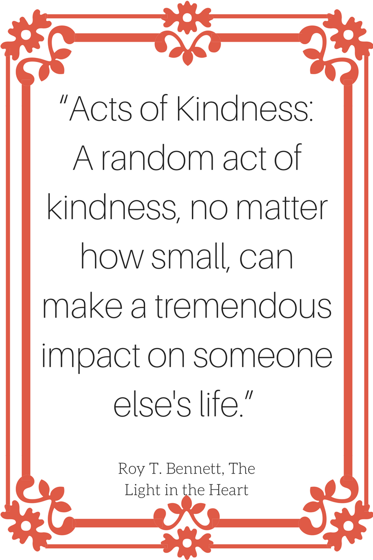 """Acts of Kindness: A random act of kindness, no matter how small, can make a tremendous impact on someone else's life."""
